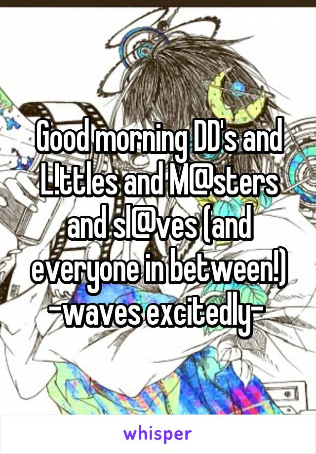 Good morning DD's and L!ttles and M@sters and sl@ves (and everyone in between!) -waves excitedly-