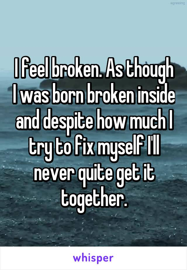 I feel broken. As though I was born broken inside and despite how much I try to fix myself I'll never quite get it together.