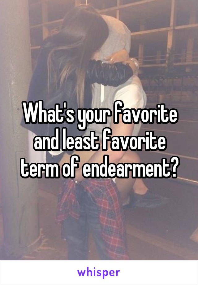 What's your favorite and least favorite term of endearment?