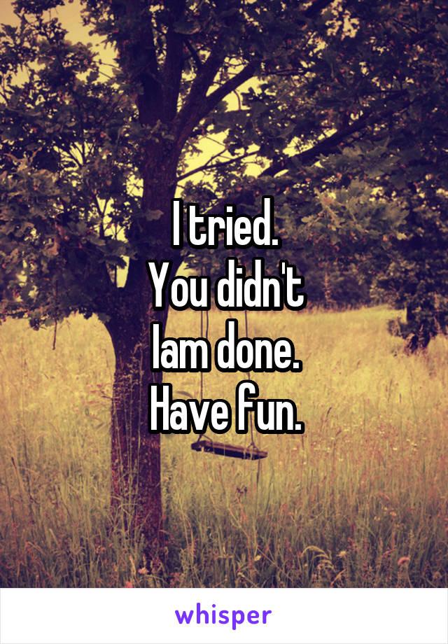 I tried. You didn't Iam done. Have fun.