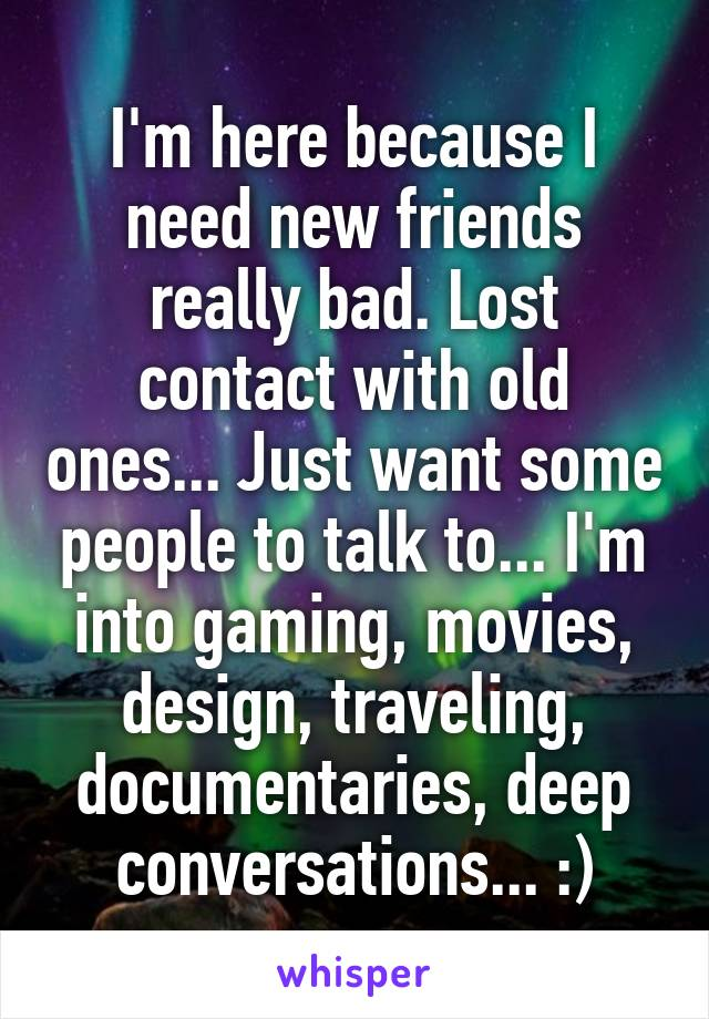 I'm here because I need new friends really bad. Lost contact with old ones... Just want some people to talk to... I'm into gaming, movies, design, traveling, documentaries, deep conversations... :)