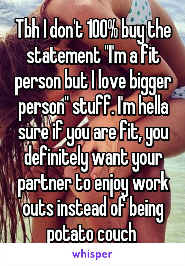 """Tbh I don't 100% buy the statement """"I'm a fit person but I love bigger person"""" stuff. I'm hella sure if you are fit, you definitely want your partner to enjoy work outs instead of being potato couch"""