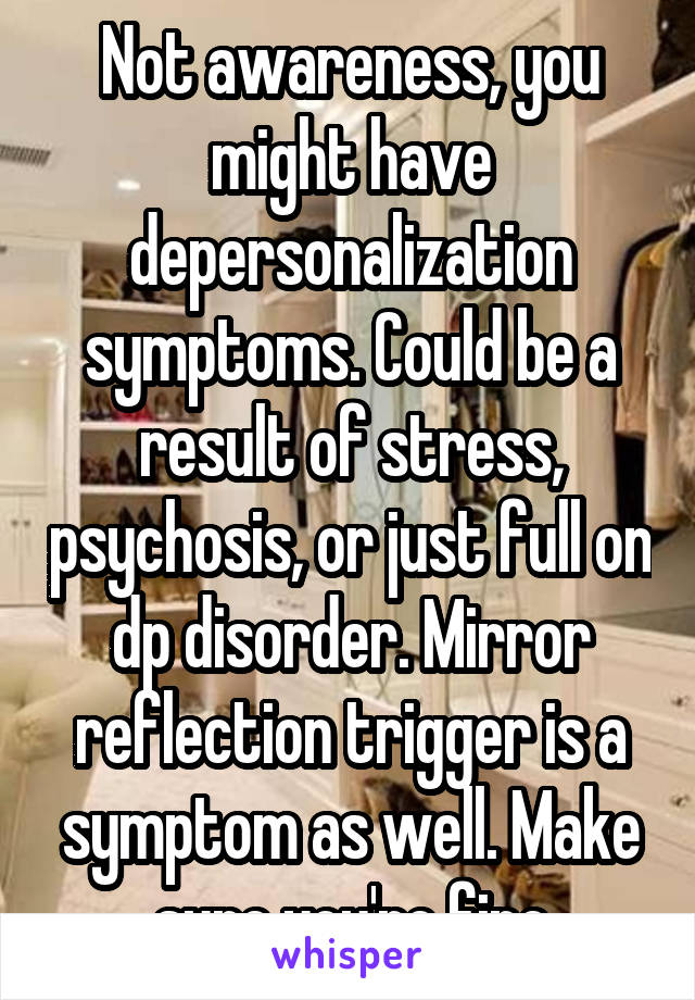 Not awareness, you might have depersonalization symptoms. Could be a result of stress, psychosis, or just full on dp disorder. Mirror reflection trigger is a symptom as well. Make sure you're fine