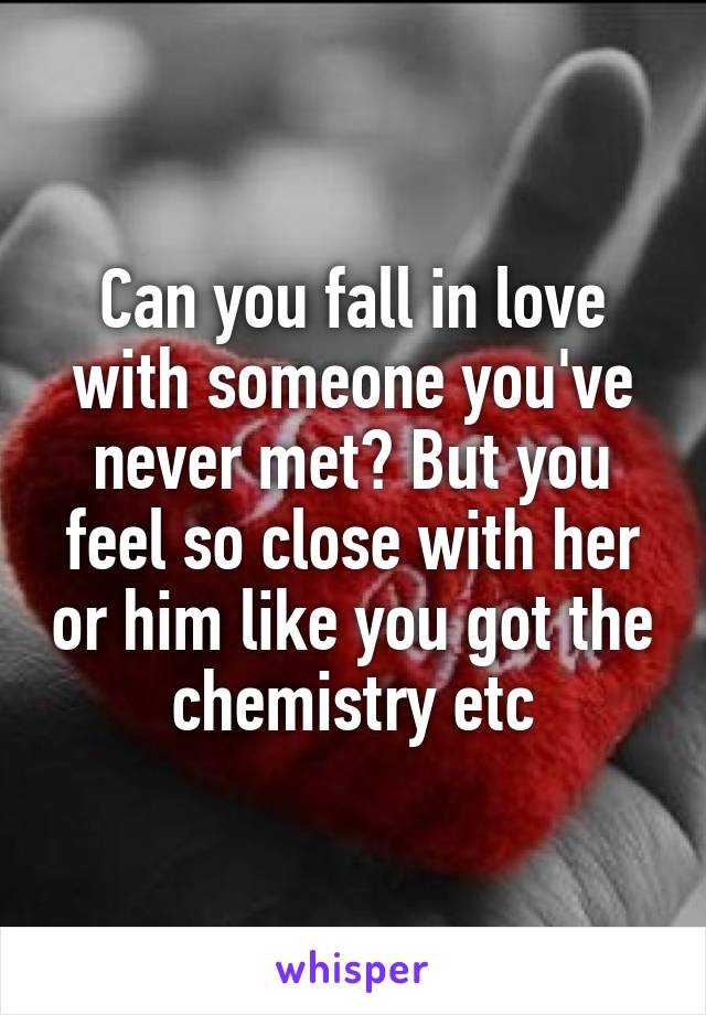 Can you fall in love with someone you've never met? But you feel so close with her or him like you got the chemistry etc