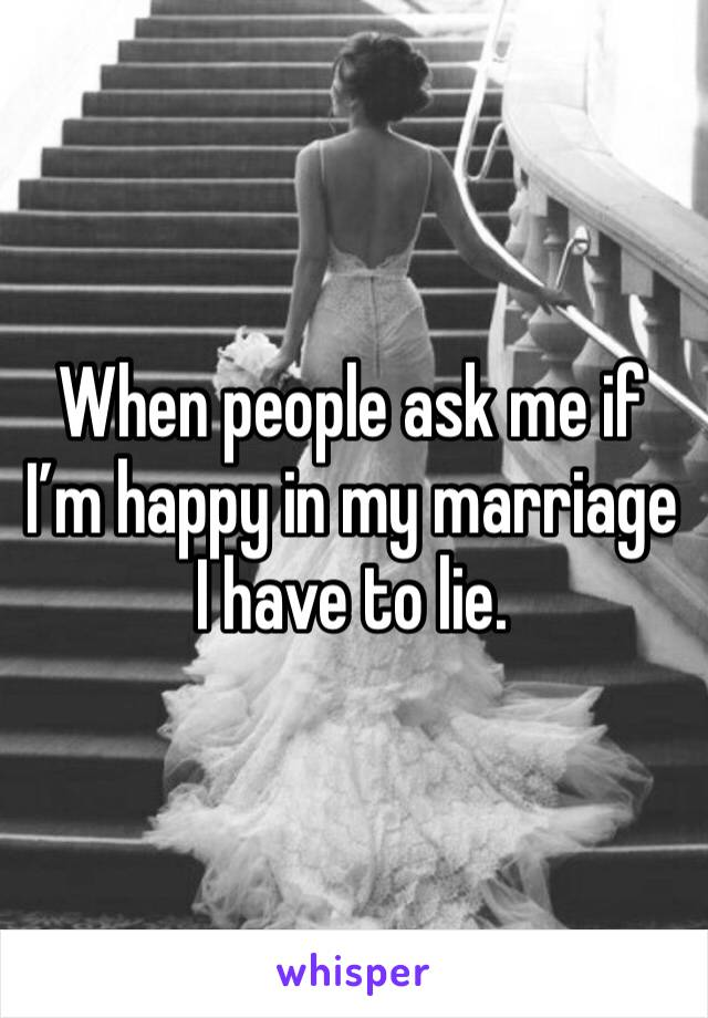 When people ask me if I'm happy in my marriage I have to lie.