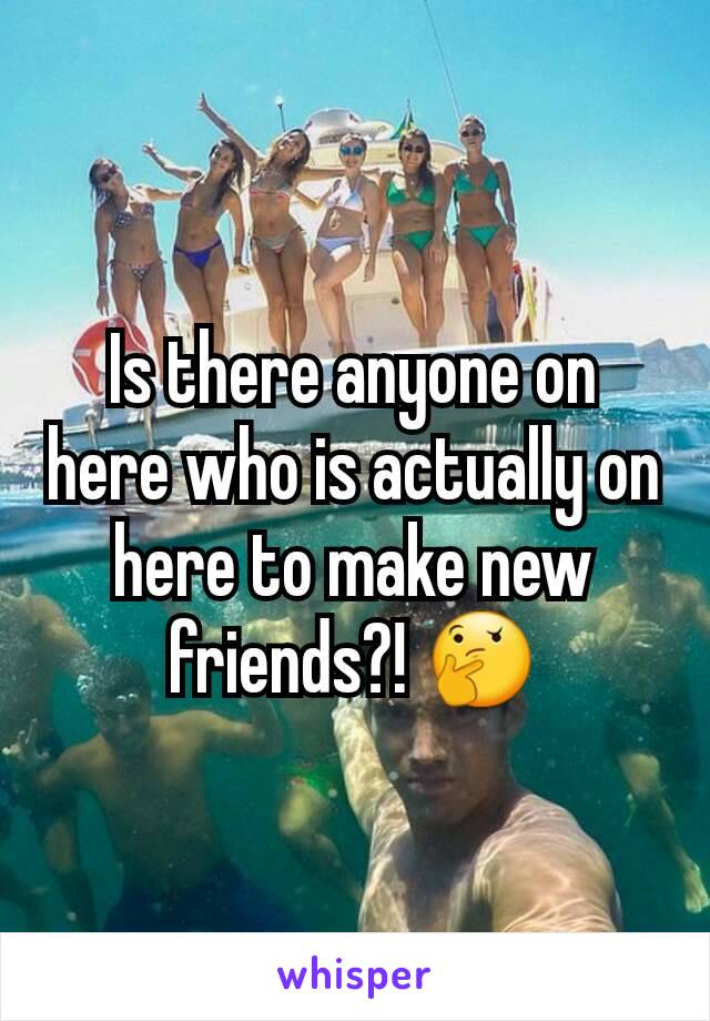 Is there anyone on here who is actually on here to make new friends?! 🤔