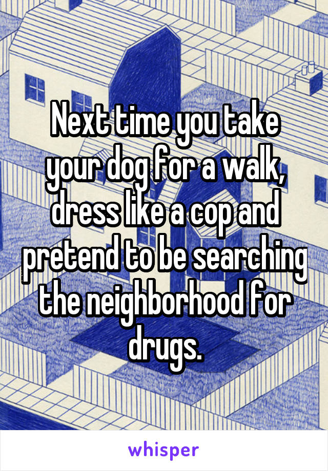 Next time you take your dog for a walk, dress like a cop and pretend to be searching the neighborhood for drugs.