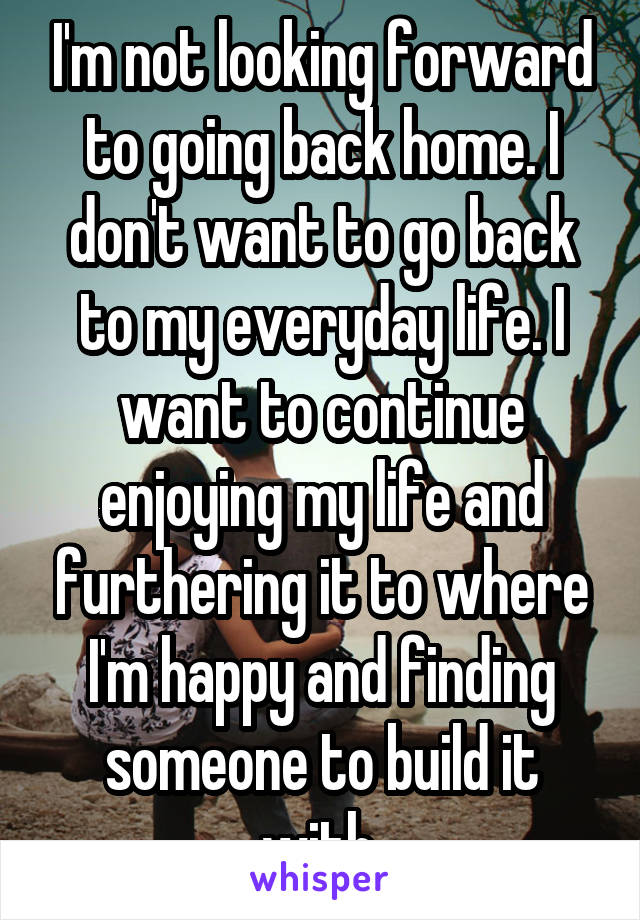 I'm not looking forward to going back home. I don't want to go back to my everyday life. I want to continue enjoying my life and furthering it to where I'm happy and finding someone to build it with.