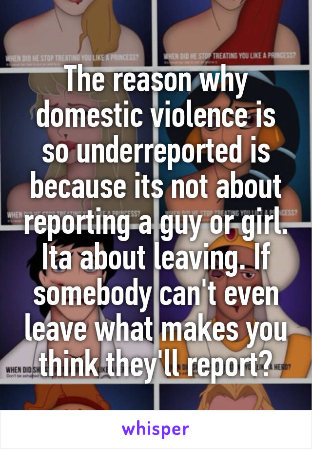 The reason why domestic violence is so underreported is because its not about reporting a guy or girl. Ita about leaving. If somebody can't even leave what makes you think they'll report?
