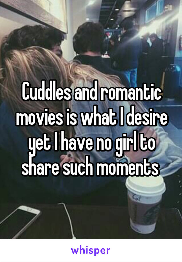 Cuddles and romantic movies is what I desire yet I have no girl to share such moments