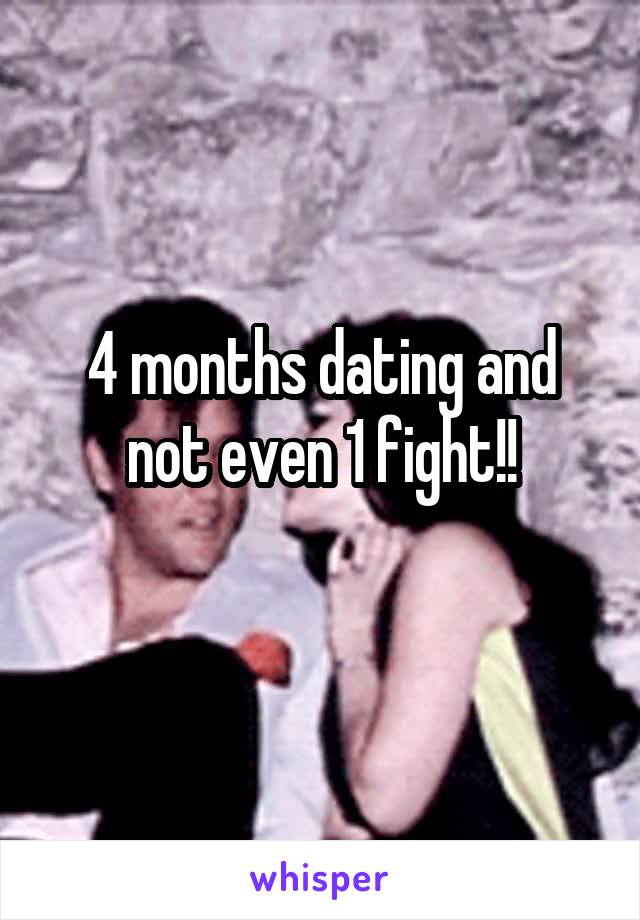 4 months dating and not even 1 fight!!