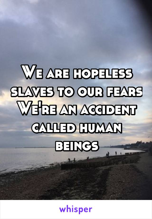 We are hopeless slaves to our fears We're an accident called human beings