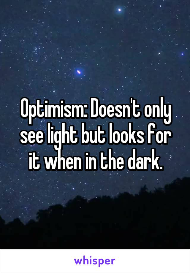 Optimism: Doesn't only see light but looks for it when in the dark.