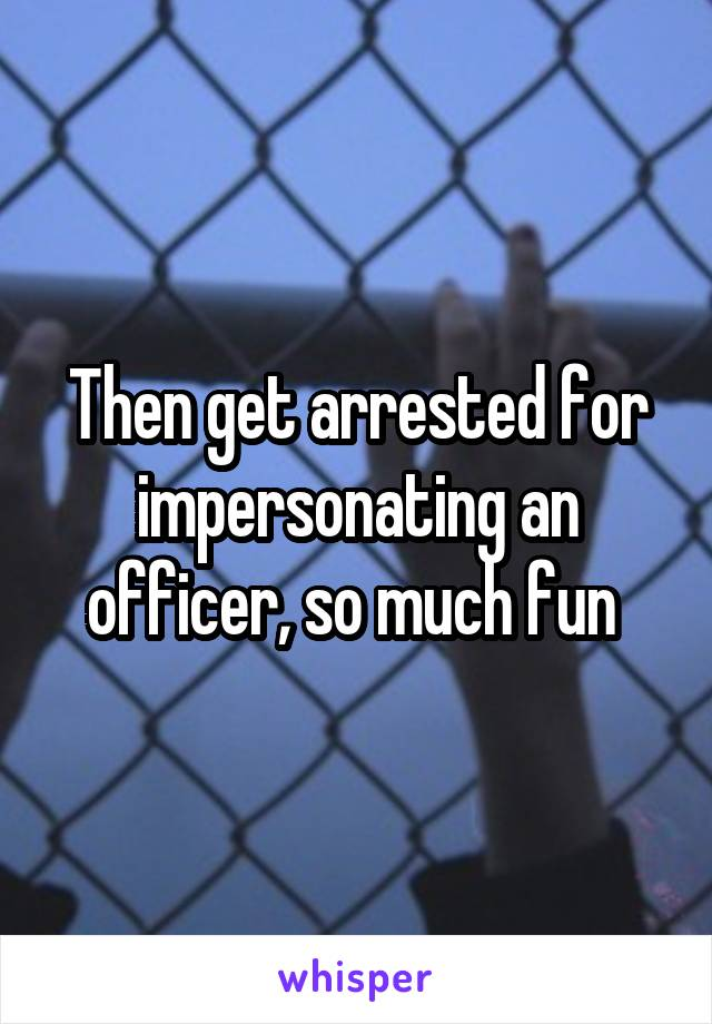 Then get arrested for impersonating an officer, so much fun