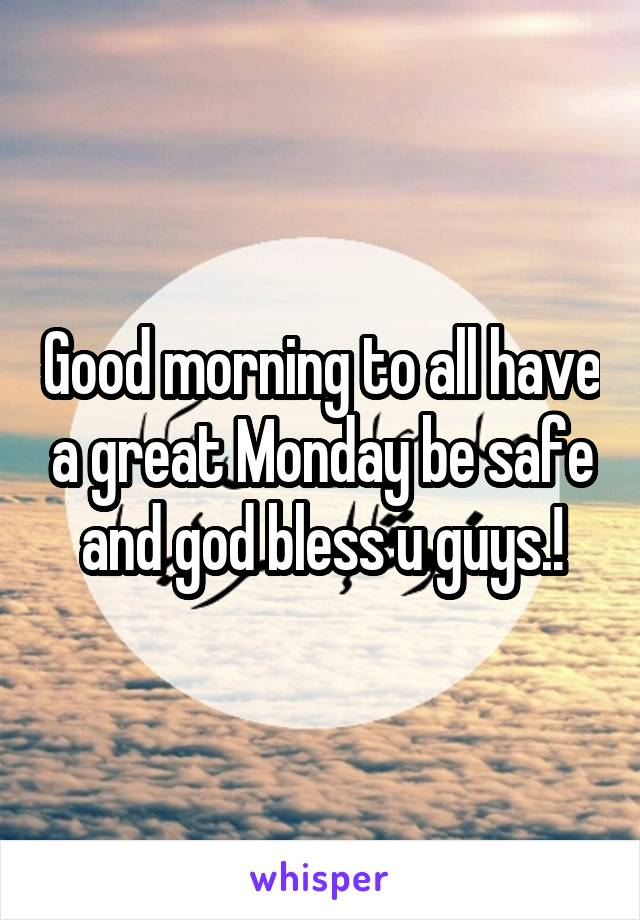 Good morning to all have a great Monday be safe and god bless u guys.!