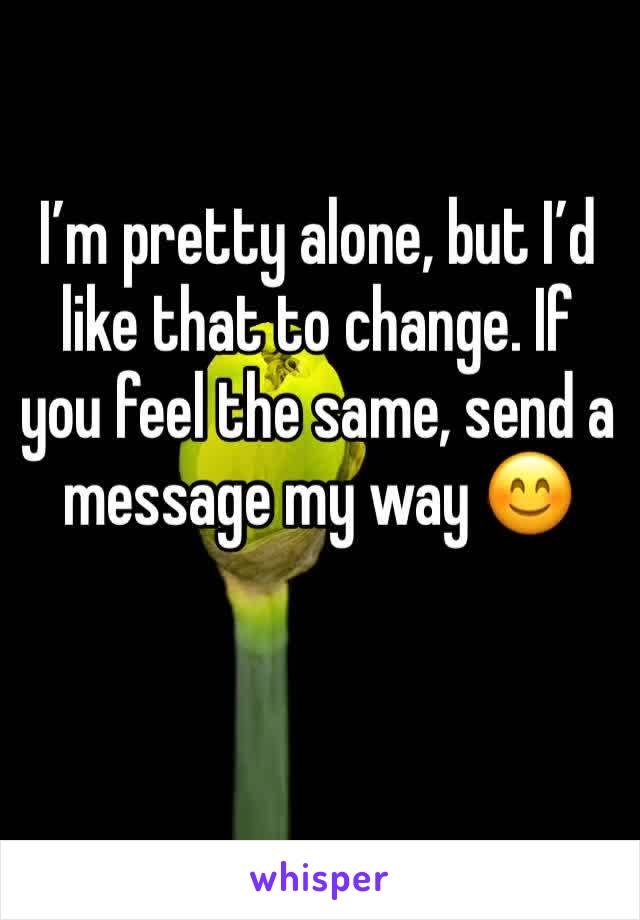 I'm pretty alone, but I'd like that to change. If you feel the same, send a message my way 😊
