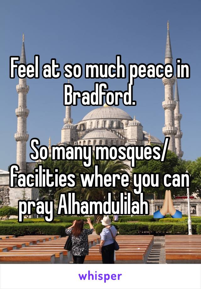 Feel at so much peace in Bradford.   So many mosques/facilities where you can pray Alhamdulilah 🙏🏼