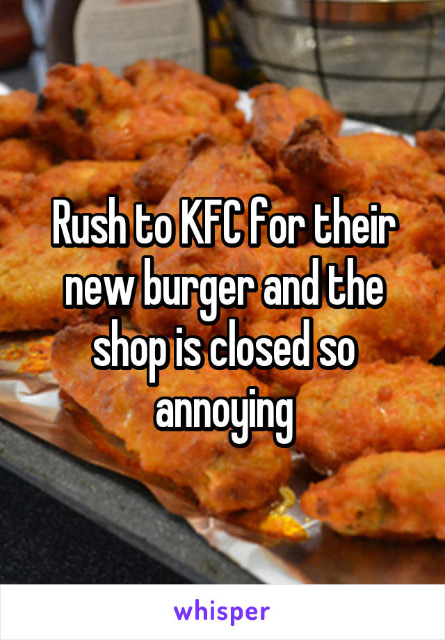 Rush to KFC for their new burger and the shop is closed so annoying