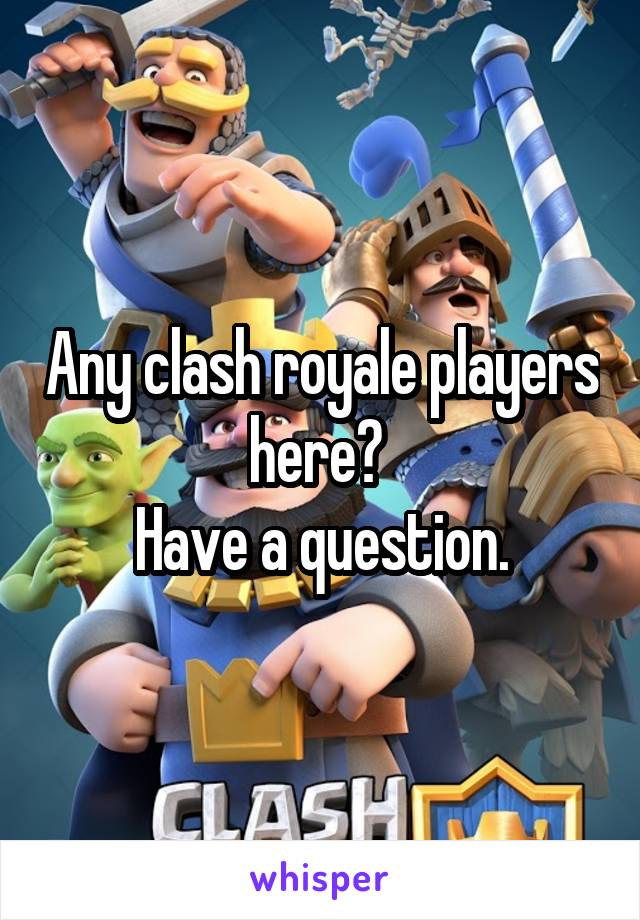 Any clash royale players here?  Have a question.