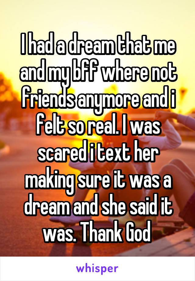 I had a dream that me and my bff where not friends anymore and i felt so real. I was scared i text her making sure it was a dream and she said it was. Thank God