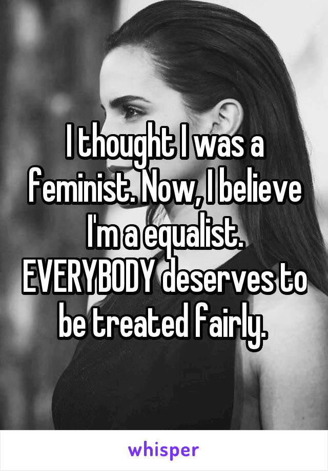 I thought I was a feminist. Now, I believe I'm a equalist. EVERYBODY deserves to be treated fairly.