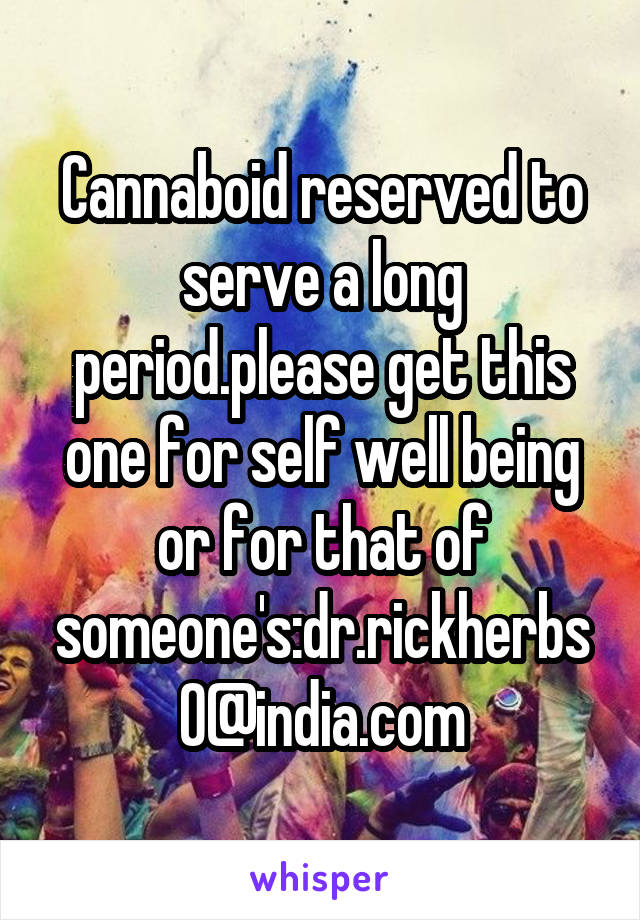 Cannaboid reserved to serve a long period.please get this one for self well being or for that of someone's:dr.rickherbs0@india.com