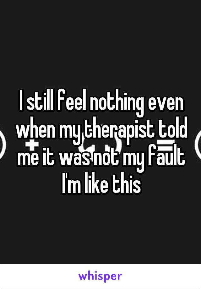 I still feel nothing even when my therapist told me it was not my fault I'm like this