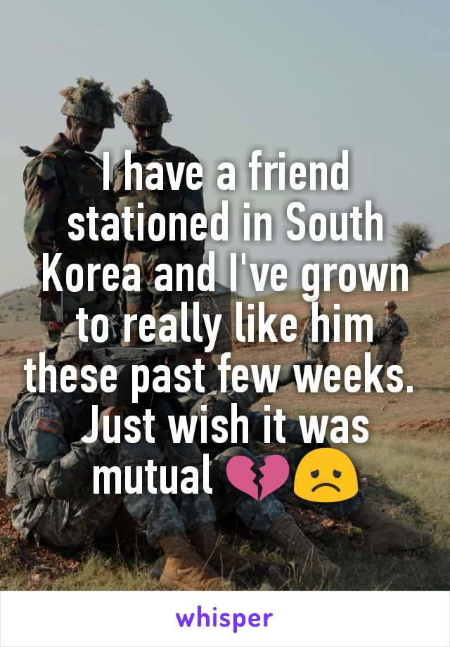 I have a friend stationed in South Korea and I've grown to really like him these past few weeks.  Just wish it was mutual 💔😞