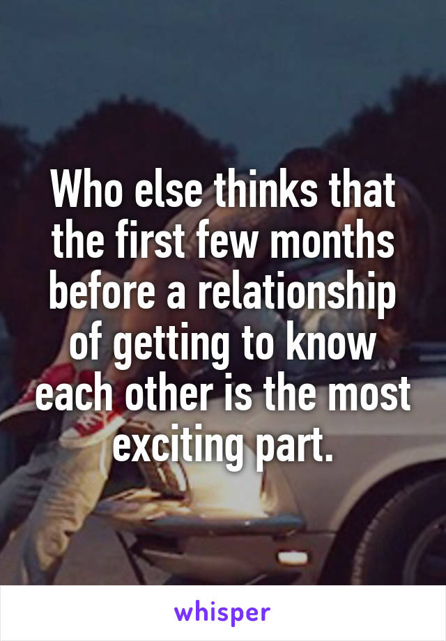 Who else thinks that the first few months before a relationship of getting to know each other is the most exciting part.