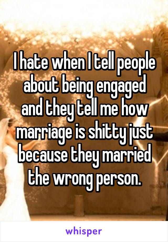 I hate when I tell people about being engaged and they tell me how marriage is shitty just because they married the wrong person.