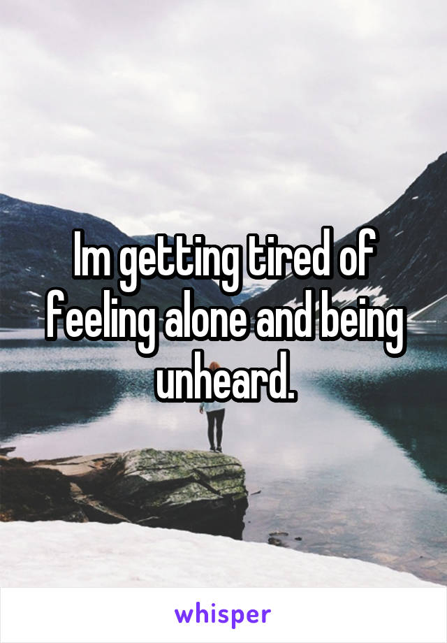 Im getting tired of feeling alone and being unheard.