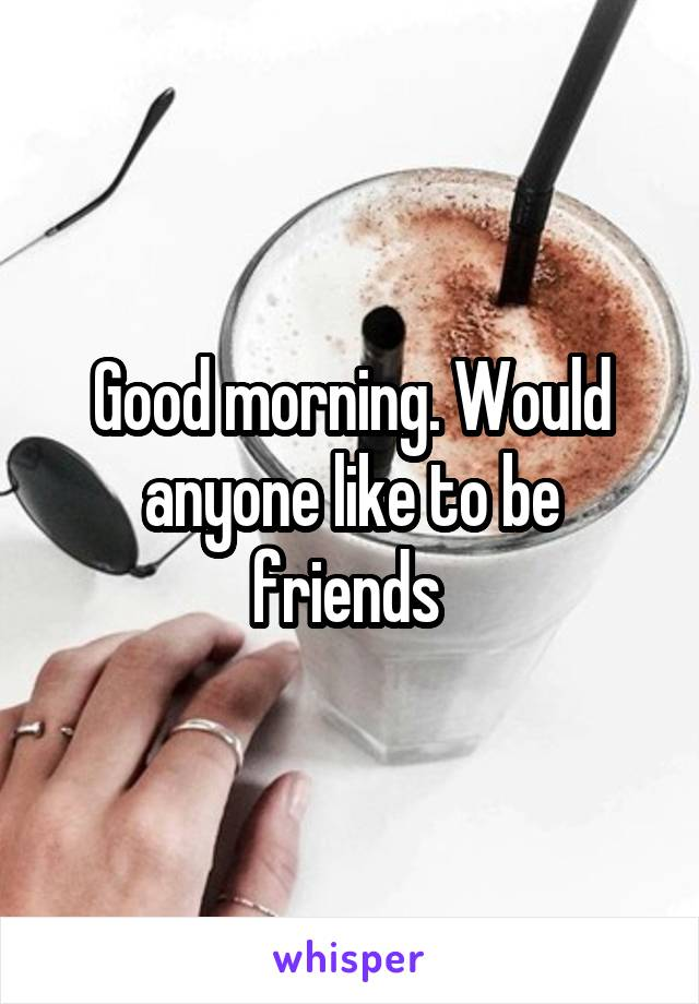 Good morning. Would anyone like to be friends