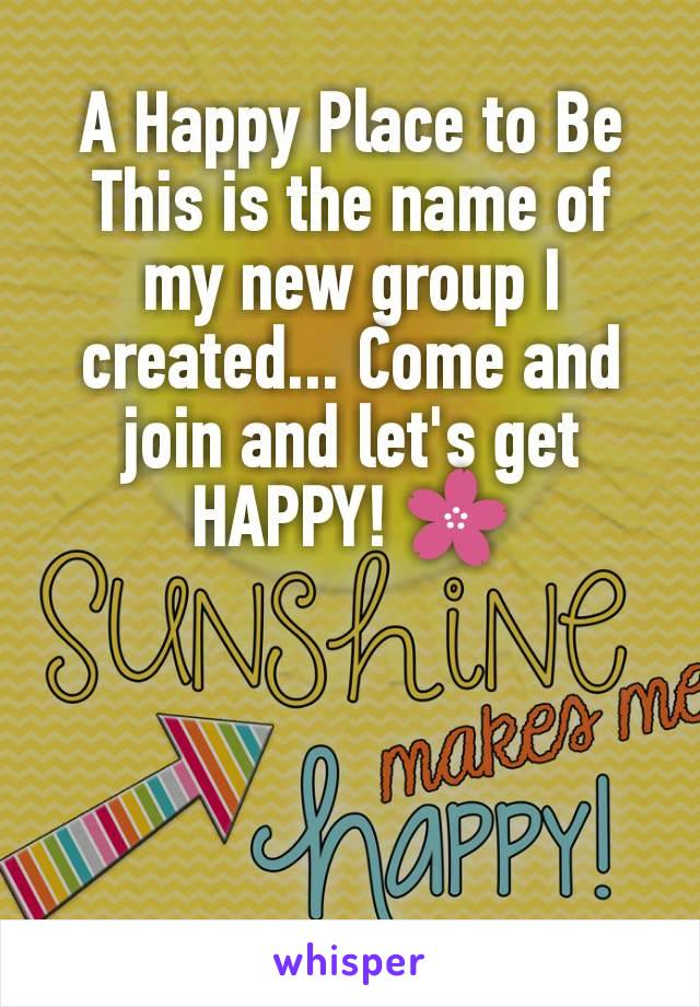 A Happy Place to Be This is the name of my new group I created... Come and join and let's get HAPPY! 🌸