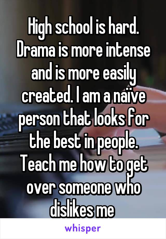 High school is hard. Drama is more intense and is more easily created. I am a naïve person that looks for the best in people. Teach me how to get over someone who dislikes me