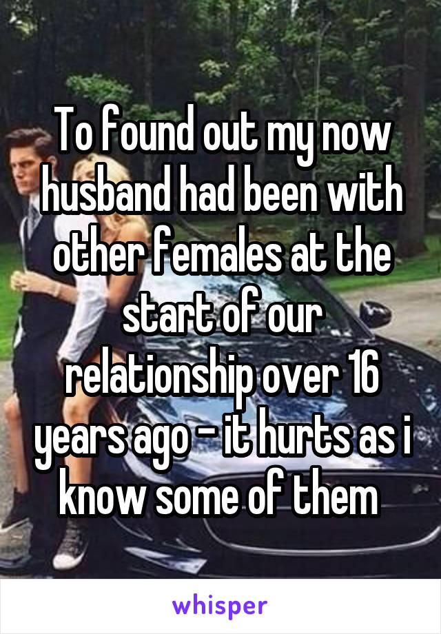 To found out my now husband had been with other females at the start of our relationship over 16 years ago - it hurts as i know some of them
