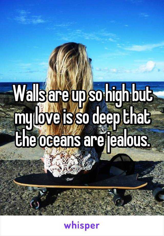 Walls are up so high but my love is so deep that the oceans are jealous.