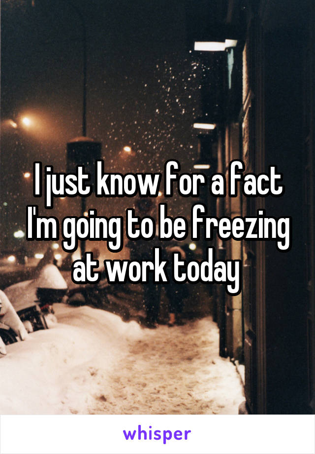 I just know for a fact I'm going to be freezing at work today