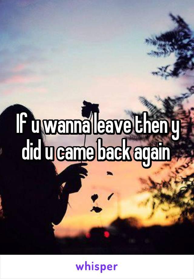 If u wanna leave then y did u came back again