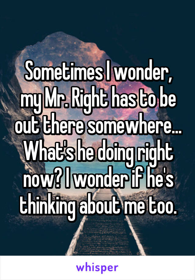 Sometimes I wonder, my Mr. Right has to be out there somewhere... What's he doing right now? I wonder if he's thinking about me too.