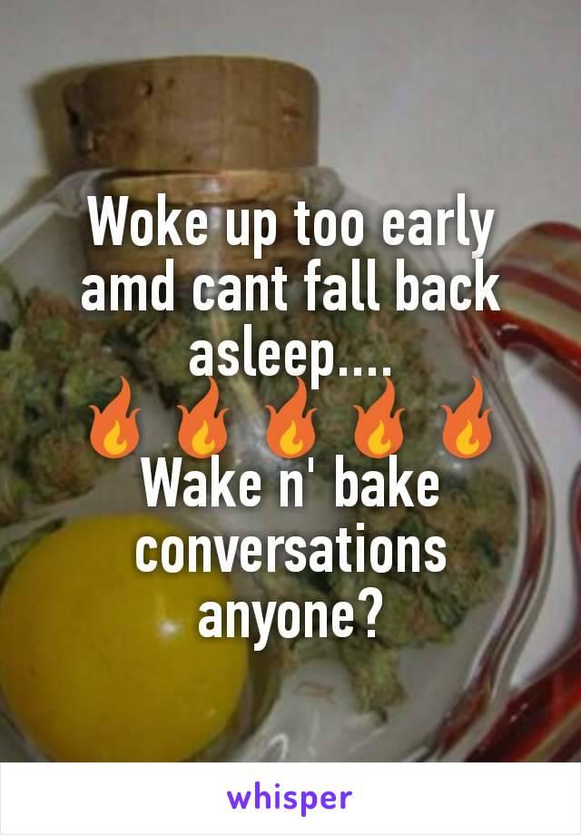 Woke up too early amd cant fall back asleep.... 🔥🔥🔥🔥🔥 Wake n' bake conversations anyone?