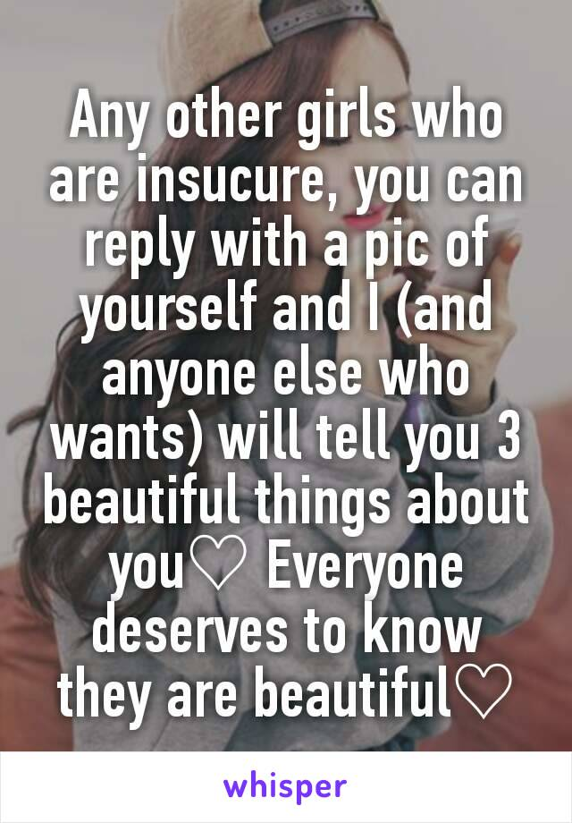 Any other girls who are insucure, you can reply with a pic of yourself and I (and anyone else who wants) will tell you 3 beautiful things about you♡ Everyone deserves to know they are beautiful♡