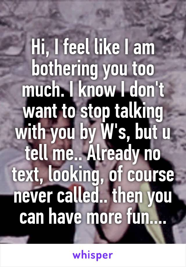 Hi, I feel like I am bothering you too much. I know I don't want to stop talking with you by W's, but u tell me.. Already no text, looking, of course never called.. then you can have more fun....