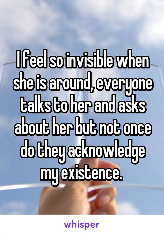I feel so invisible when she is around, everyone talks to her and asks about her but not once do they acknowledge my existence.