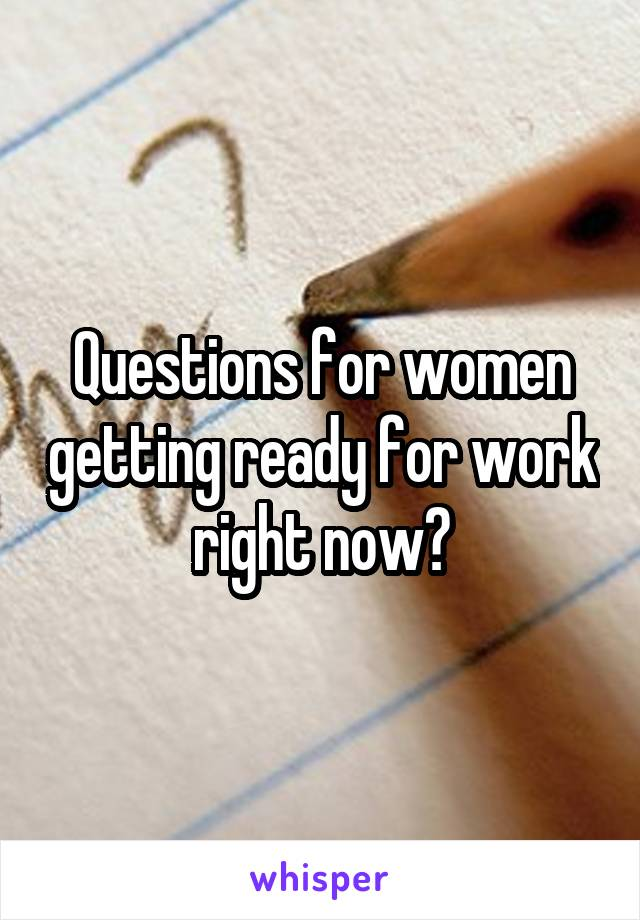 Questions for women getting ready for work right now?