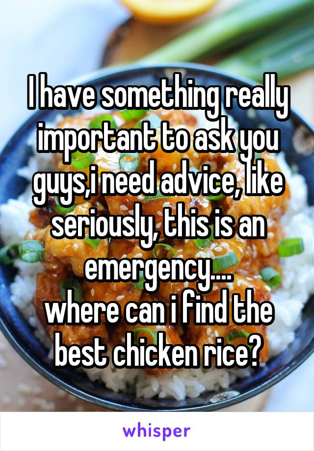 I have something really important to ask you guys,i need advice, like seriously, this is an emergency.... where can i find the best chicken rice?