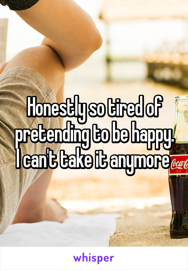 Honestly so tired of pretending to be happy. I can't take it anymore