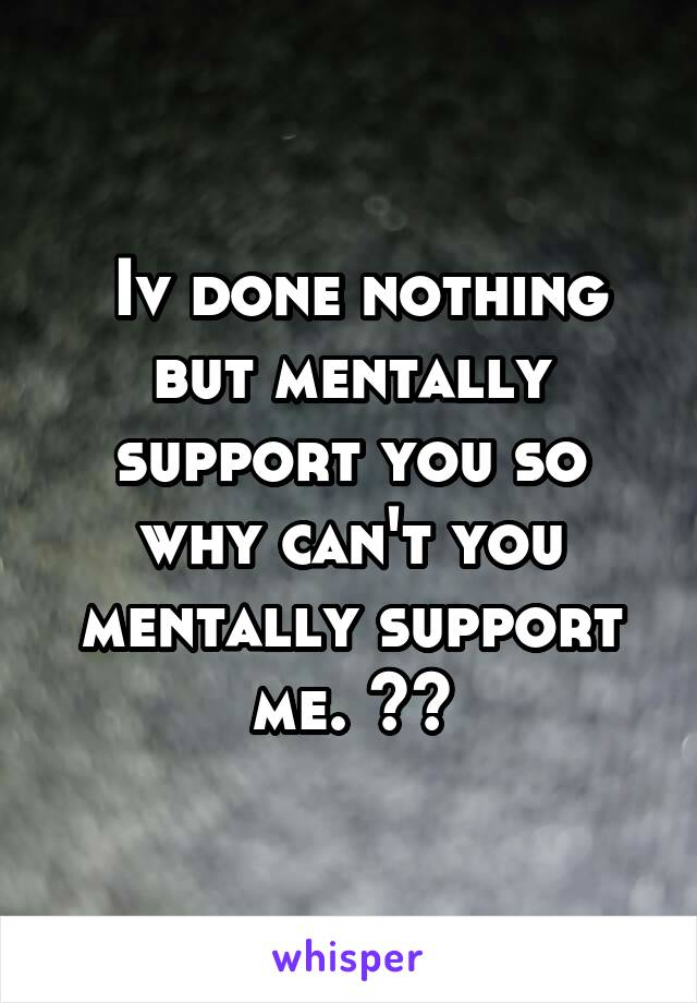 Iv done nothing but mentally support you so why can't you mentally support me. ??