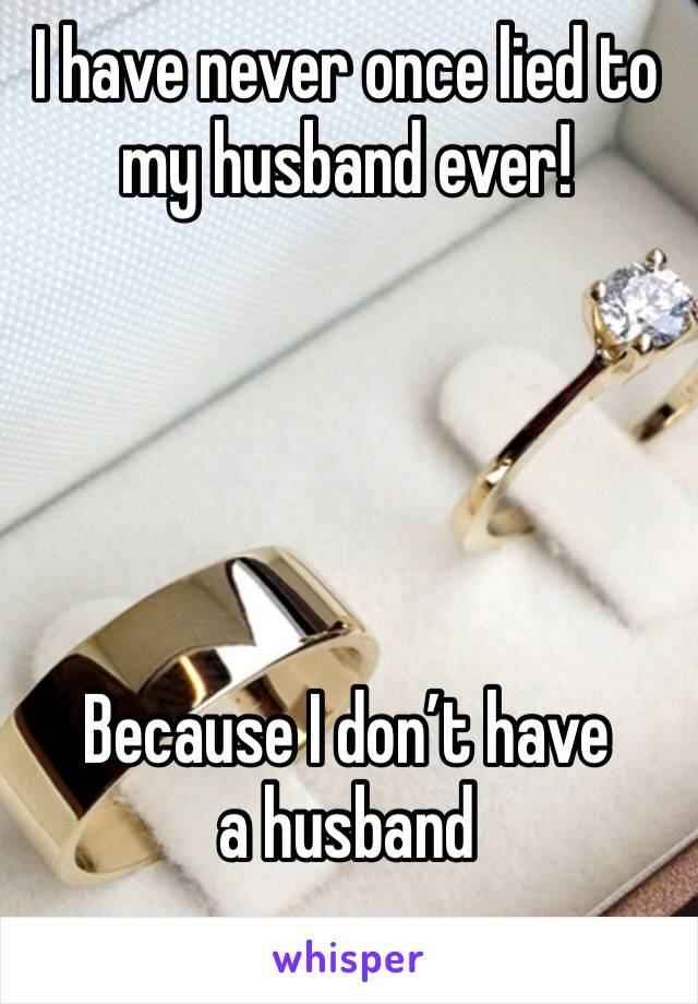 I have never once lied to my husband ever!      Because I don't have a husband
