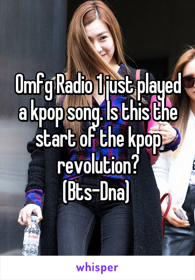 Omfg Radio 1 just played a kpop song. Is this the start of the kpop revolution? (Bts-Dna)