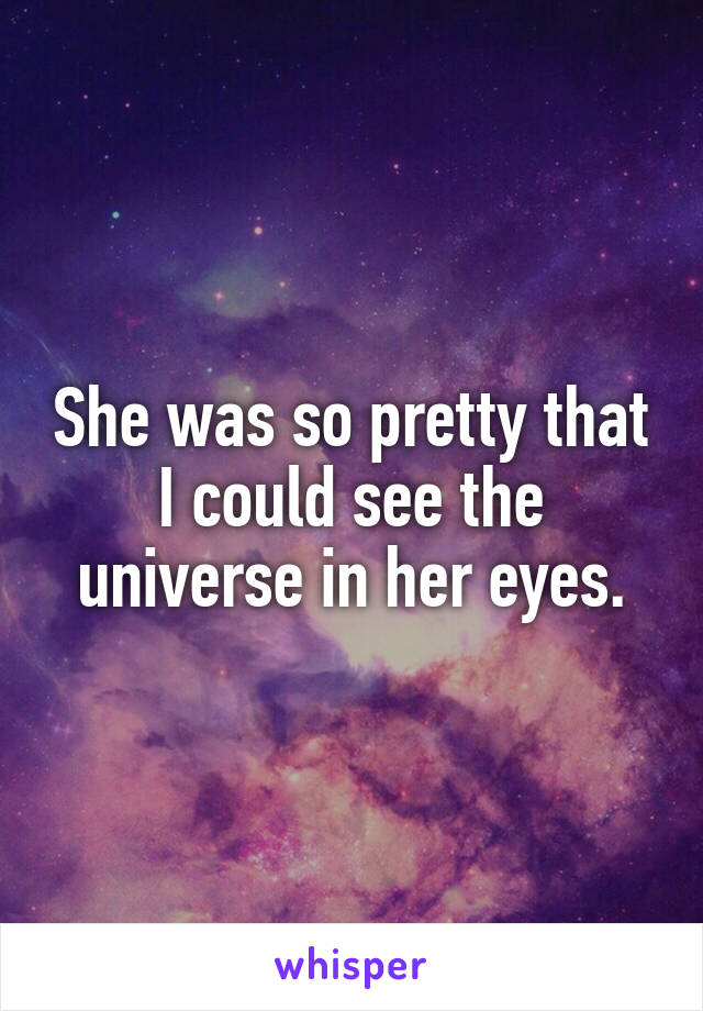She was so pretty that I could see the universe in her eyes.